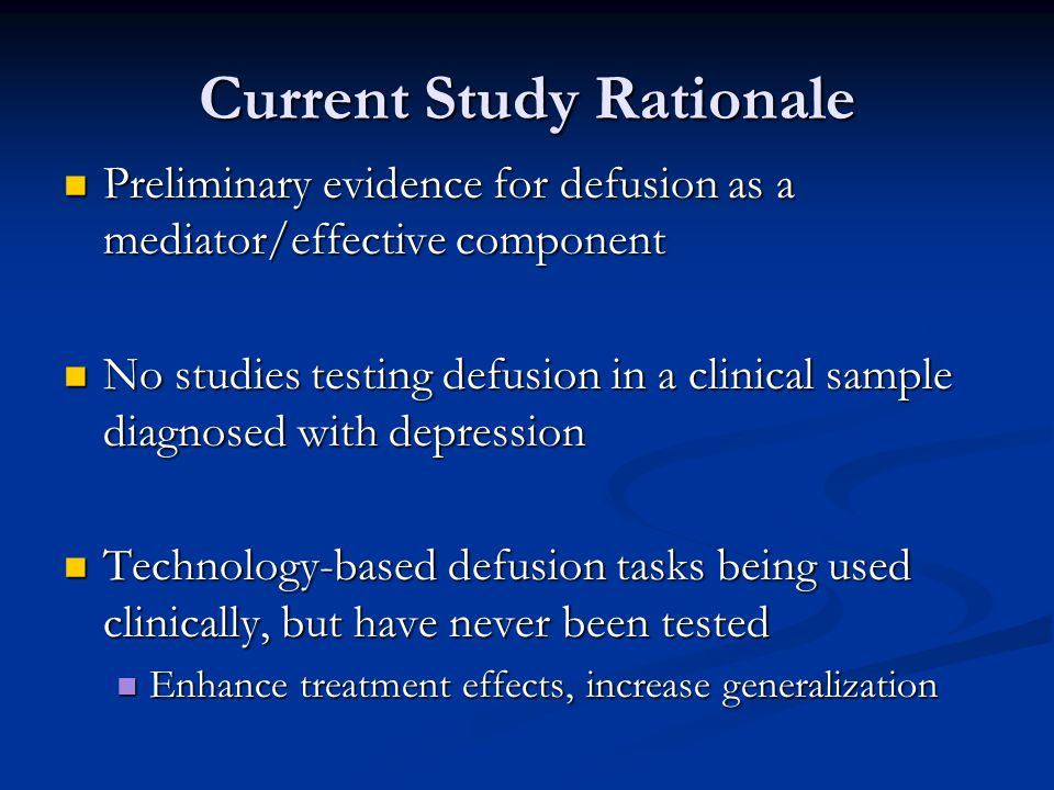 Current Study Rationale Preliminary evidence for defusion as a mediator/effective component Preliminary evidence for defusion as a mediator/effective component No studies testing defusion in a clinical sample diagnosed with depression No studies testing defusion in a clinical sample diagnosed with depression Technology-based defusion tasks being used clinically, but have never been tested Technology-based defusion tasks being used clinically, but have never been tested Enhance treatment effects, increase generalization Enhance treatment effects, increase generalization