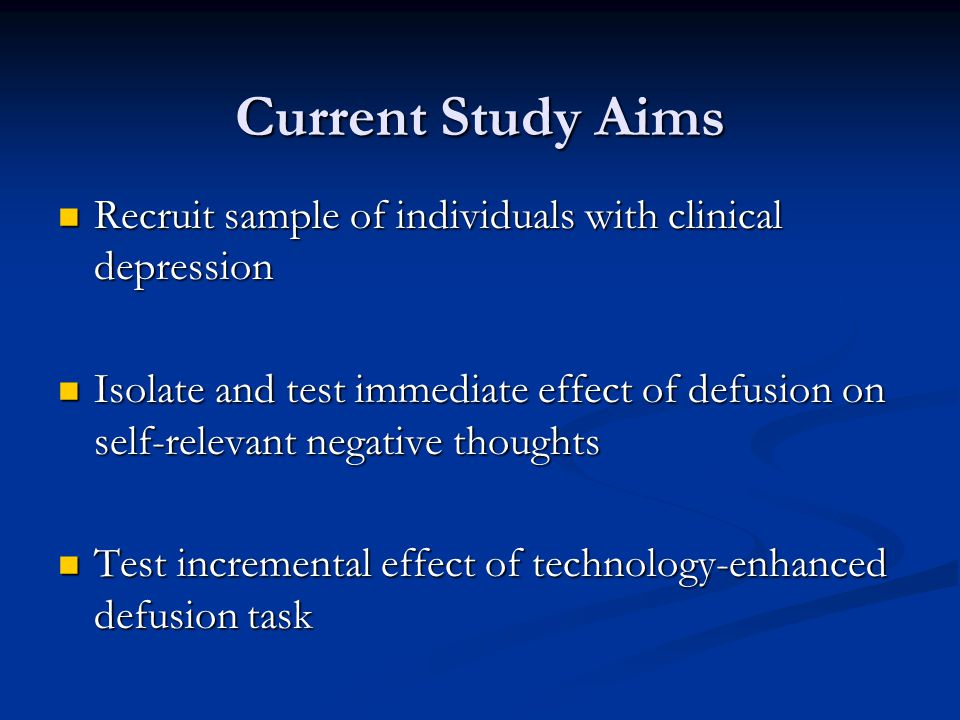 Current Study Aims Recruit sample of individuals with clinical depression Recruit sample of individuals with clinical depression Isolate and test immediate effect of defusion on self-relevant negative thoughts Isolate and test immediate effect of defusion on self-relevant negative thoughts Test incremental effect of technology-enhanced defusion task Test incremental effect of technology-enhanced defusion task