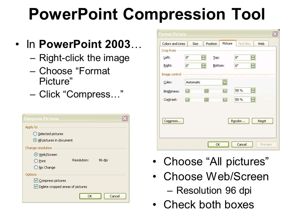 PowerPoint Compression Tool In PowerPoint 2003… –Right-click the image –Choose Format Picture –Click Compress… Choose All pictures Choose Web/Screen –Resolution 96 dpi Check both boxes