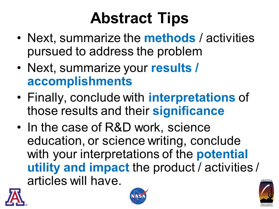 Abstract Tips Next, summarize the methods / activities pursued to address the problem Next, summarize your results / accomplishments Finally, conclude with interpretations of those results and their significance In the case of R&D work, science education, or science writing, conclude with your interpretations of the potential utility and impact the product / activities / articles will have.