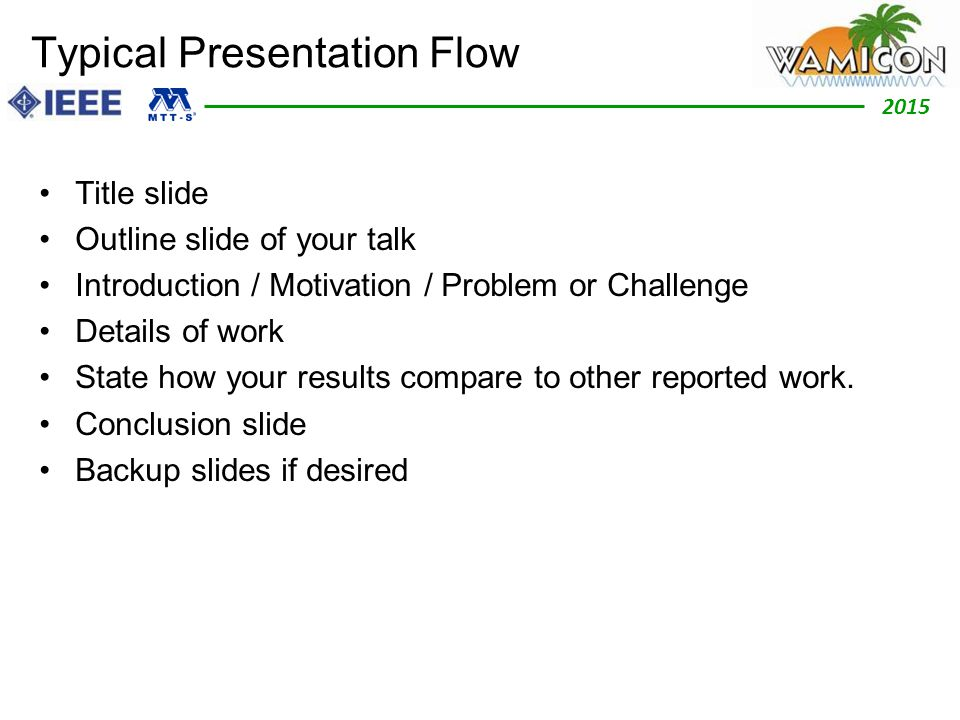 2012 2015 Typical Presentation Flow Title slide Outline slide of your talk Introduction / Motivation / Problem or Challenge Details of work State how your results compare to other reported work.