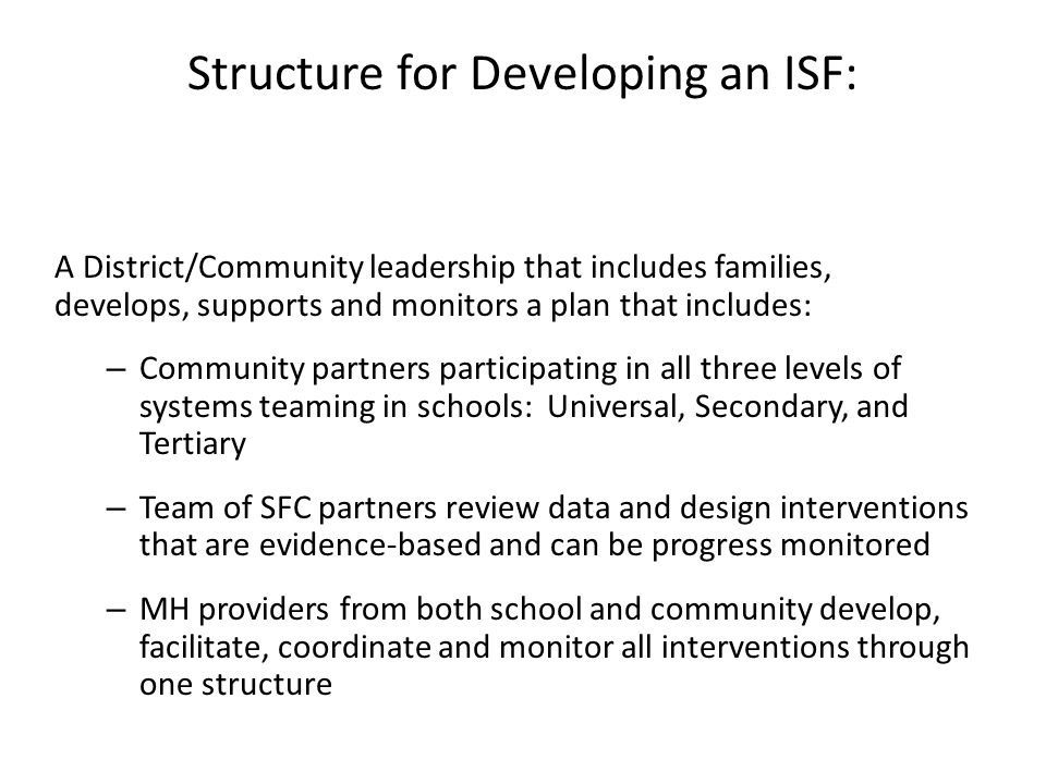 Structure for Developing an ISF: A District/Community leadership that includes families, develops, supports and monitors a plan that includes: – Community partners participating in all three levels of systems teaming in schools: Universal, Secondary, and Tertiary – Team of SFC partners review data and design interventions that are evidence-based and can be progress monitored – MH providers from both school and community develop, facilitate, coordinate and monitor all interventions through one structure