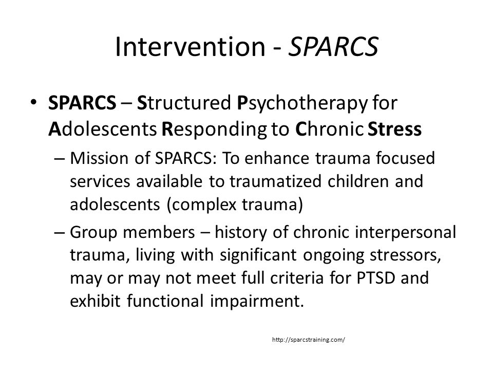 Intervention - SPARCS SPARCS – Structured Psychotherapy for Adolescents Responding to Chronic Stress – Mission of SPARCS: To enhance trauma focused services available to traumatized children and adolescents (complex trauma) – Group members – history of chronic interpersonal trauma, living with significant ongoing stressors, may or may not meet full criteria for PTSD and exhibit functional impairment.