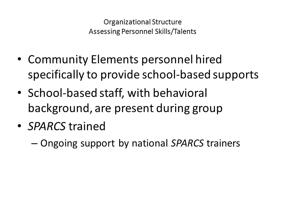 Organizational Structure Assessing Personnel Skills/Talents Community Elements personnel hired specifically to provide school-based supports School-based staff, with behavioral background, are present during group SPARCS trained – Ongoing support by national SPARCS trainers