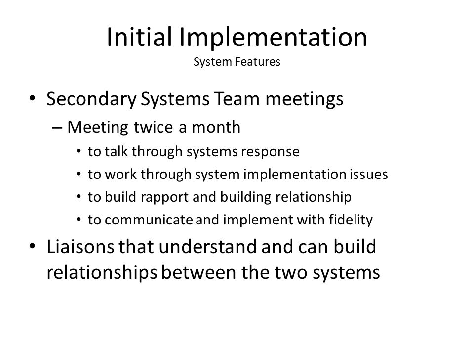 Initial Implementation System Features Secondary Systems Team meetings – Meeting twice a month to talk through systems response to work through system implementation issues to build rapport and building relationship to communicate and implement with fidelity Liaisons that understand and can build relationships between the two systems
