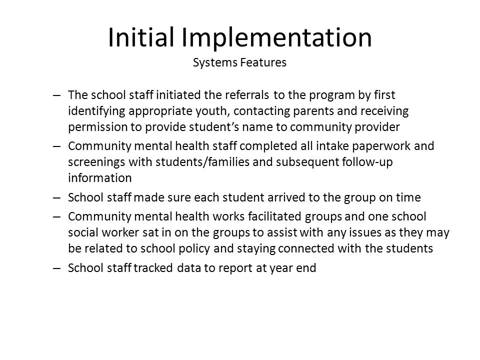 Initial Implementation Systems Features – The school staff initiated the referrals to the program by first identifying appropriate youth, contacting parents and receiving permission to provide student's name to community provider – Community mental health staff completed all intake paperwork and screenings with students/families and subsequent follow-up information – School staff made sure each student arrived to the group on time – Community mental health works facilitated groups and one school social worker sat in on the groups to assist with any issues as they may be related to school policy and staying connected with the students – School staff tracked data to report at year end