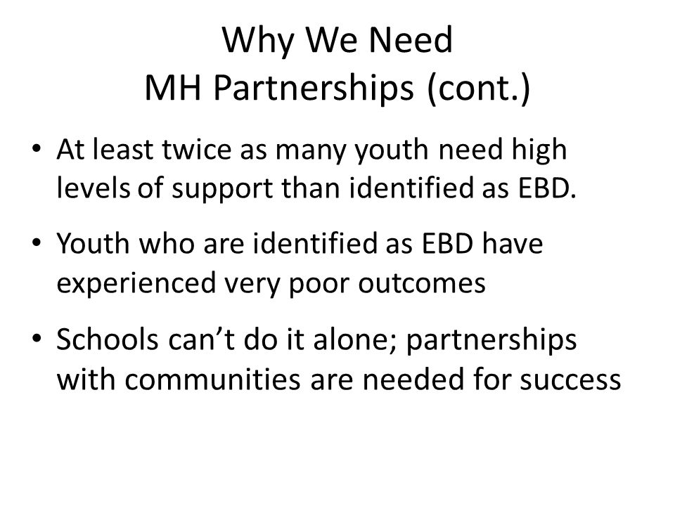 Why We Need MH Partnerships (cont.) At least twice as many youth need high levels of support than identified as EBD.