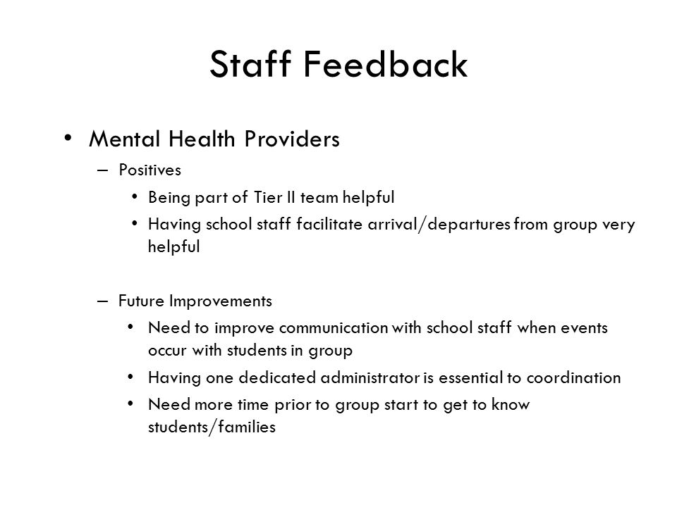 Staff Feedback Mental Health Providers – Positives Being part of Tier II team helpful Having school staff facilitate arrival/departures from group very helpful – Future Improvements Need to improve communication with school staff when events occur with students in group Having one dedicated administrator is essential to coordination Need more time prior to group start to get to know students/families