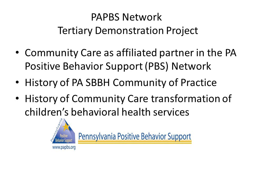 PAPBS Network Tertiary Demonstration Project Community Care as affiliated partner in the PA Positive Behavior Support (PBS) Network History of PA SBBH Community of Practice History of Community Care transformation of children's behavioral health services
