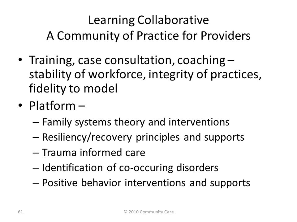 Learning Collaborative A Community of Practice for Providers Training, case consultation, coaching – stability of workforce, integrity of practices, fidelity to model Platform – – Family systems theory and interventions – Resiliency/recovery principles and supports – Trauma informed care – Identification of co-occuring disorders – Positive behavior interventions and supports 61© 2010 Community Care