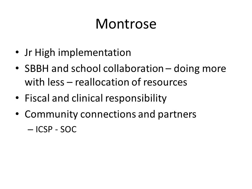 Montrose Jr High implementation SBBH and school collaboration – doing more with less – reallocation of resources Fiscal and clinical responsibility Community connections and partners – ICSP - SOC