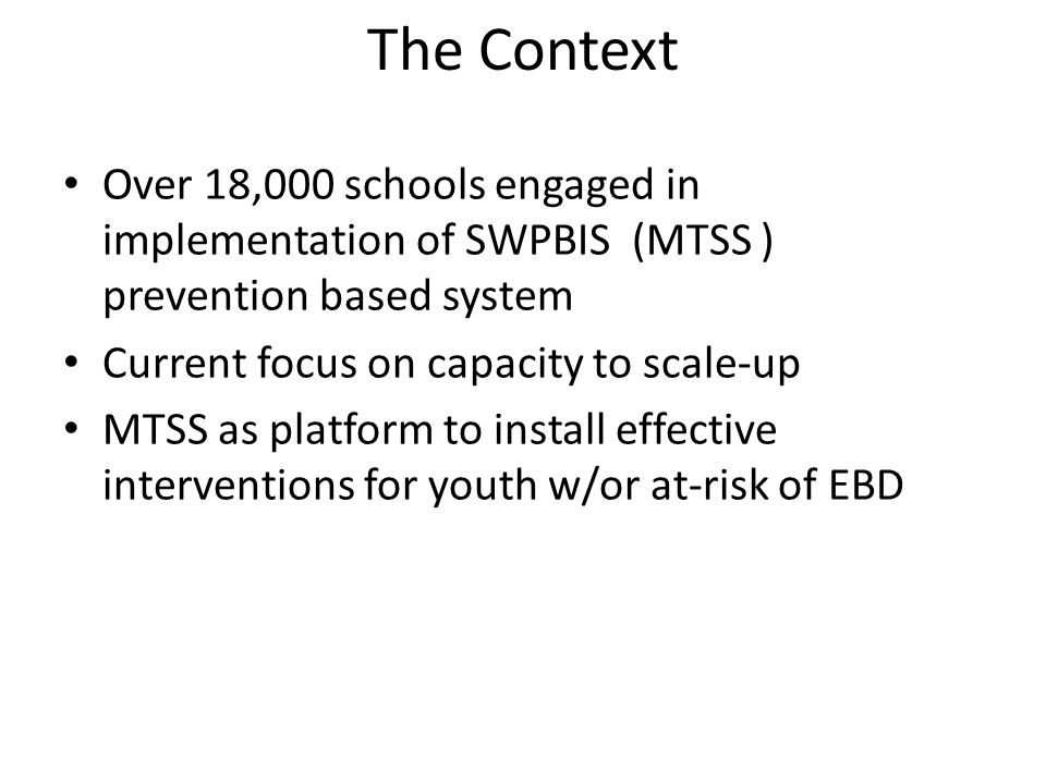 The Context Over 18,000 schools engaged in implementation of SWPBIS (MTSS ) prevention based system Current focus on capacity to scale-up MTSS as platform to install effective interventions for youth w/or at-risk of EBD