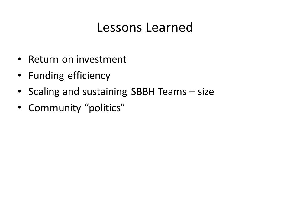 Lessons Learned Return on investment Funding efficiency Scaling and sustaining SBBH Teams – size Community politics