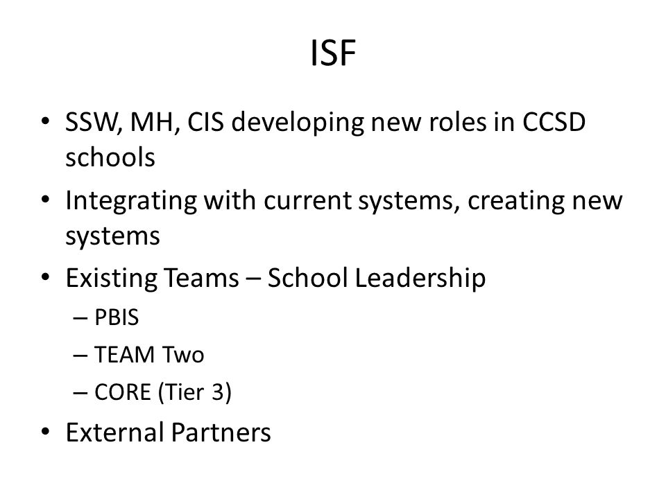 ISF SSW, MH, CIS developing new roles in CCSD schools Integrating with current systems, creating new systems Existing Teams – School Leadership – PBIS – TEAM Two – CORE (Tier 3) External Partners
