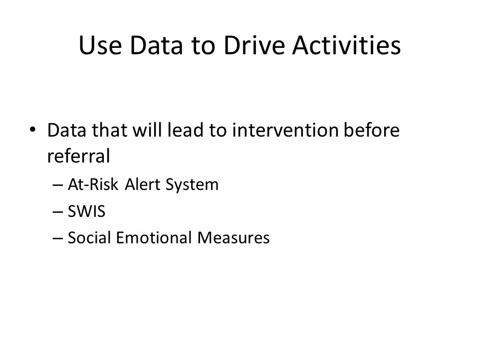 Use Data to Drive Activities Data that will lead to intervention before referral – At-Risk Alert System – SWIS – Social Emotional Measures