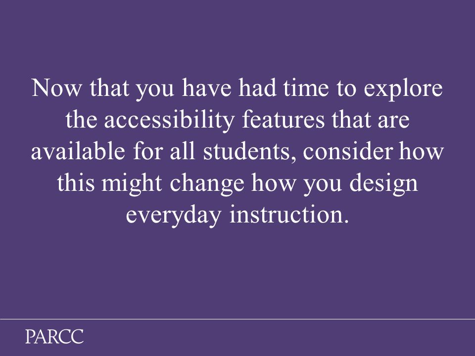 19 Now that you have had time to explore the accessibility features that are available for all students, consider how this might change how you design everyday instruction.