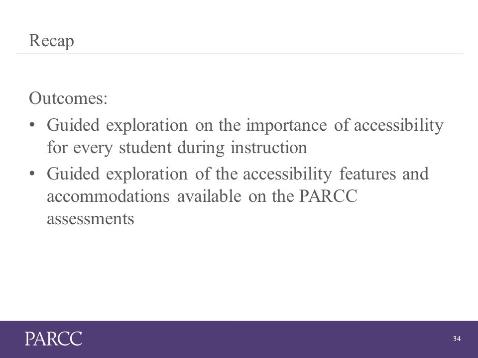 34 Recap Outcomes: Guided exploration on the importance of accessibility for every student during instruction Guided exploration of the accessibility features and accommodations available on the PARCC assessments