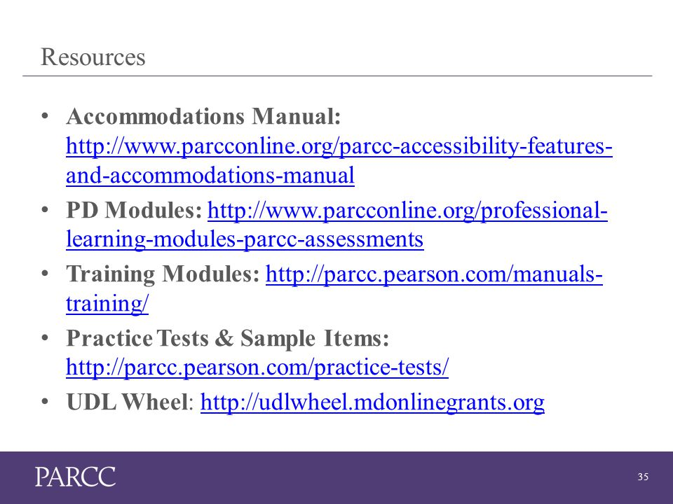 35 Resources Accommodations Manual: http://www.parcconline.org/parcc-accessibility-features- and-accommodations-manual http://www.parcconline.org/parcc-accessibility-features- and-accommodations-manual PD Modules: http://www.parcconline.org/professional- learning-modules-parcc-assessmentshttp://www.parcconline.org/professional- learning-modules-parcc-assessments Training Modules: http://parcc.pearson.com/manuals- training/http://parcc.pearson.com/manuals- training/ Practice Tests & Sample Items: http://parcc.pearson.com/practice-tests/ http://parcc.pearson.com/practice-tests/ UDL Wheel: http://udlwheel.mdonlinegrants.orghttp://udlwheel.mdonlinegrants.org