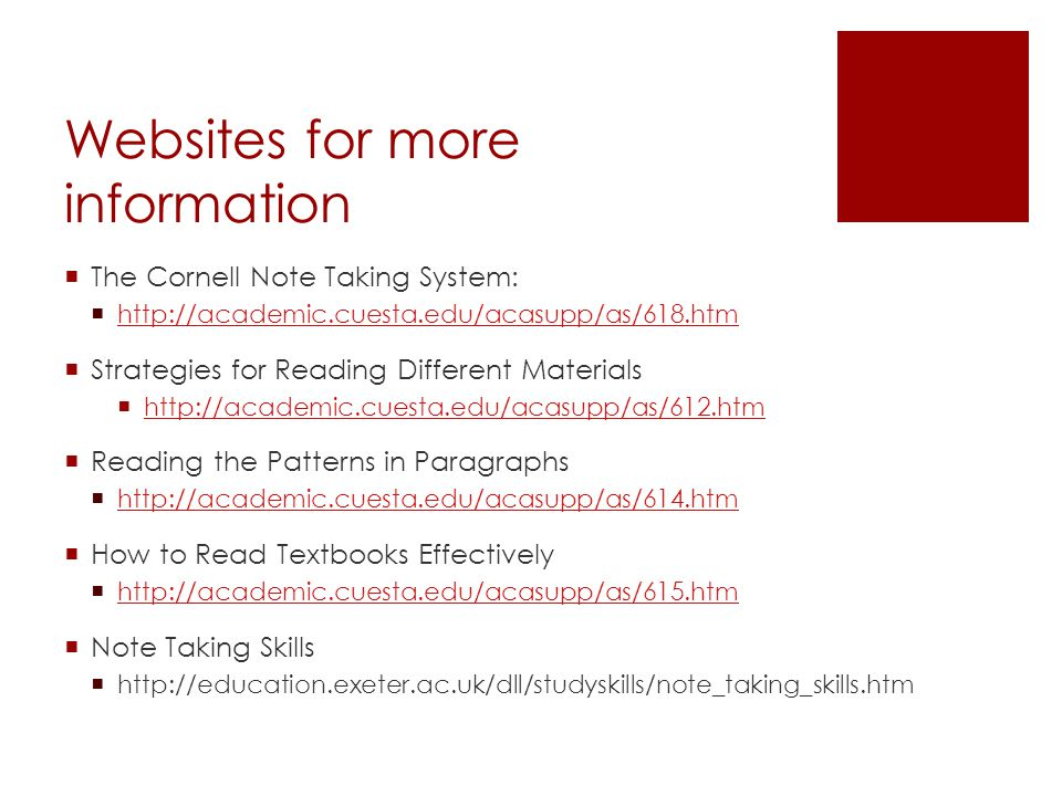 Websites for more information  The Cornell Note Taking System:  http://academic.cuesta.edu/acasupp/as/618.htm http://academic.cuesta.edu/acasupp/as/618.htm  Strategies for Reading Different Materials  http://academic.cuesta.edu/acasupp/as/612.htm http://academic.cuesta.edu/acasupp/as/612.htm  Reading the Patterns in Paragraphs  http://academic.cuesta.edu/acasupp/as/614.htm http://academic.cuesta.edu/acasupp/as/614.htm  How to Read Textbooks Effectively  http://academic.cuesta.edu/acasupp/as/615.htm http://academic.cuesta.edu/acasupp/as/615.htm  Note Taking Skills  http://education.exeter.ac.uk/dll/studyskills/note_taking_skills.htm