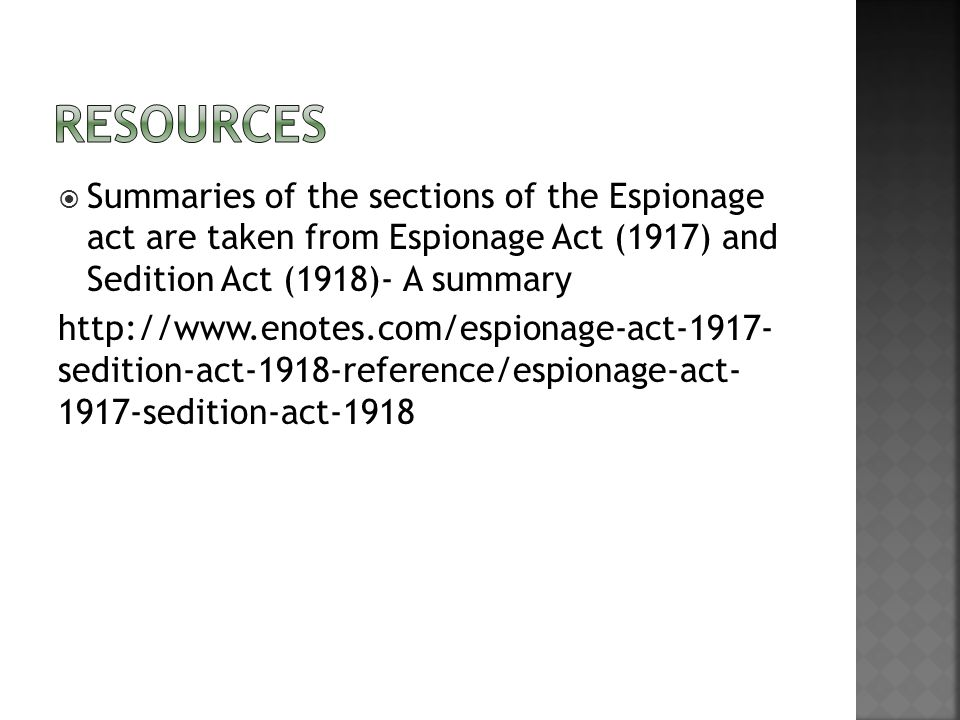  Summaries of the sections of the Espionage act are taken from Espionage Act (1917) and Sedition Act (1918)- A summary http://www.enotes.com/espionage-act-1917- sedition-act-1918-reference/espionage-act- 1917-sedition-act-1918