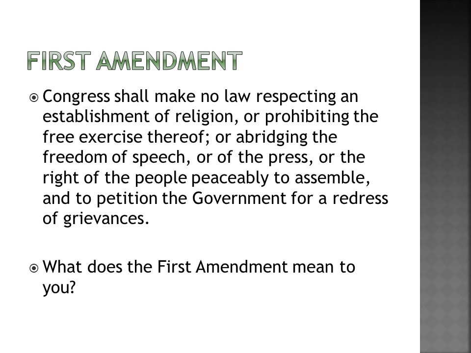  Congress shall make no law respecting an establishment of religion, or prohibiting the free exercise thereof; or abridging the freedom of speech, or of the press, or the right of the people peaceably to assemble, and to petition the Government for a redress of grievances.