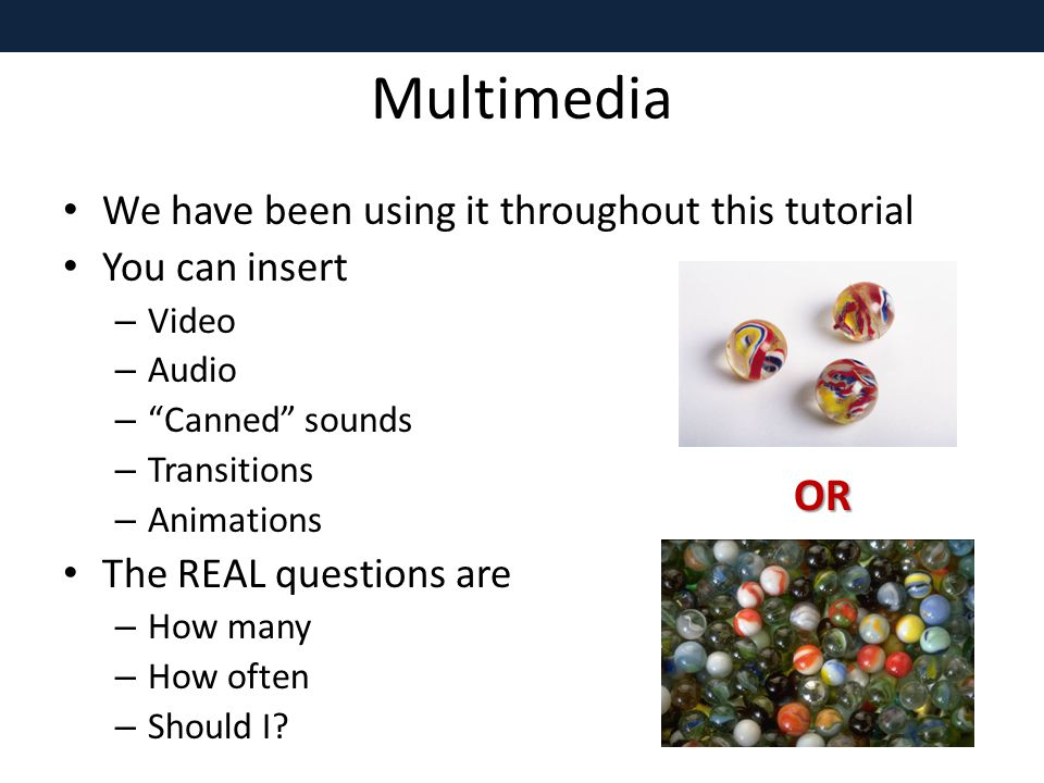 Multimedia We have been using it throughout this tutorial You can insert – Video – Audio – Canned sounds – Transitions – Animations The REAL questions are – How many – How often – Should I.