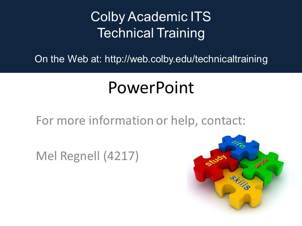Colby Academic ITS Technical Training On the Web at: http://web.colby.edu/technicaltraining PowerPoint For more information or help, contact: Mel Regnell (4217) Colby Academic ITS Technical Training On the Web at: http://web.colby.edu/technicaltraining