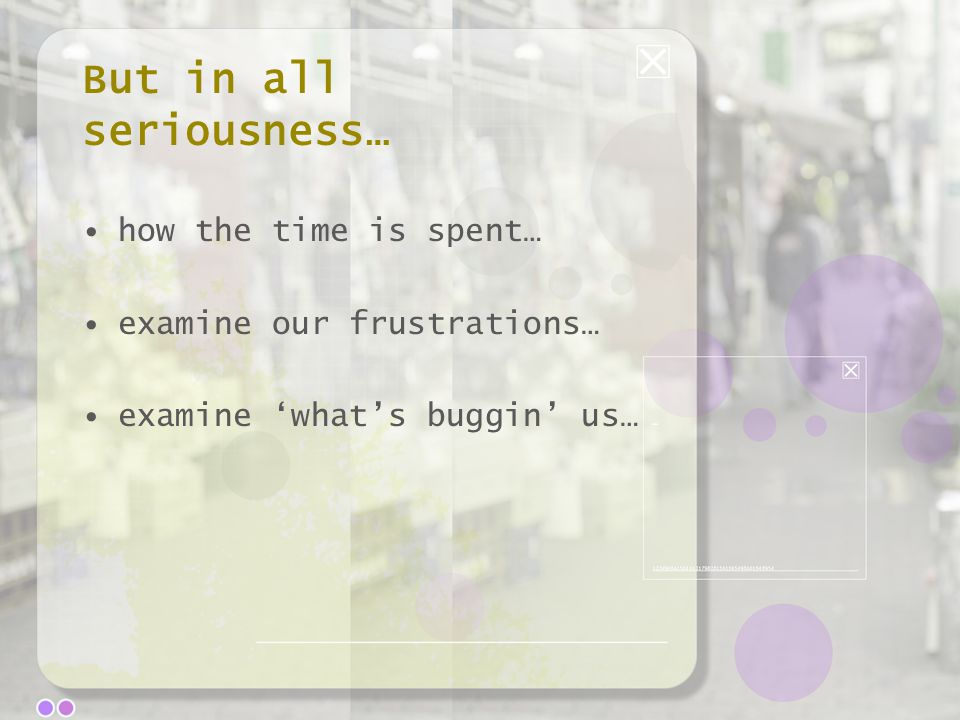 But in all seriousness… how the time is spent… examine our frustrations… examine 'what's buggin' us…