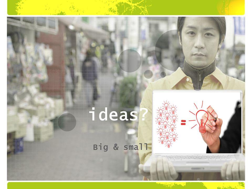 ideas Big & small