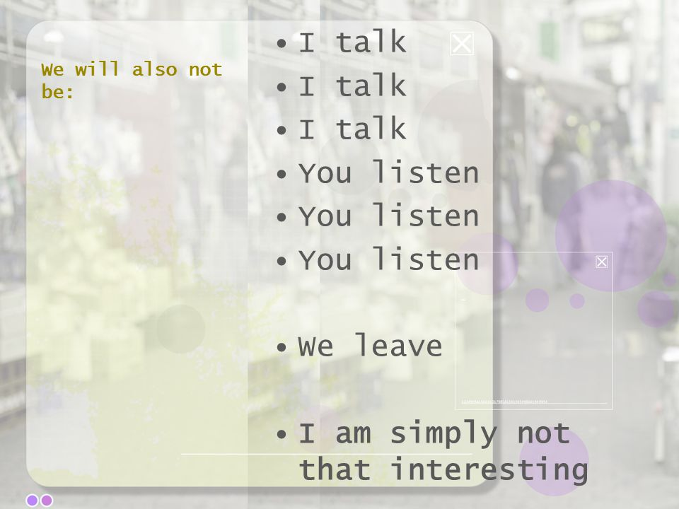 We will also not be: I talk You listen We leave I am simply not that interesting