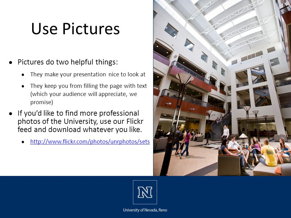 Use Pictures ● Pictures do two helpful things: ● They make your presentation nice to look at ● They keep you from filling the page with text (which your audience will appreciate, we promise) ● If you'd like to find more professional photos of the University, use our Flickr feed and download whatever you like.