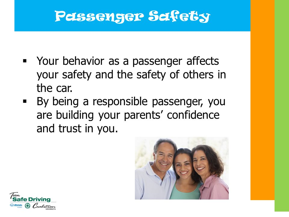 Passenger Safety  Your behavior as a passenger affects your safety and the safety of others in the car.  By being a responsible passenger, you are b