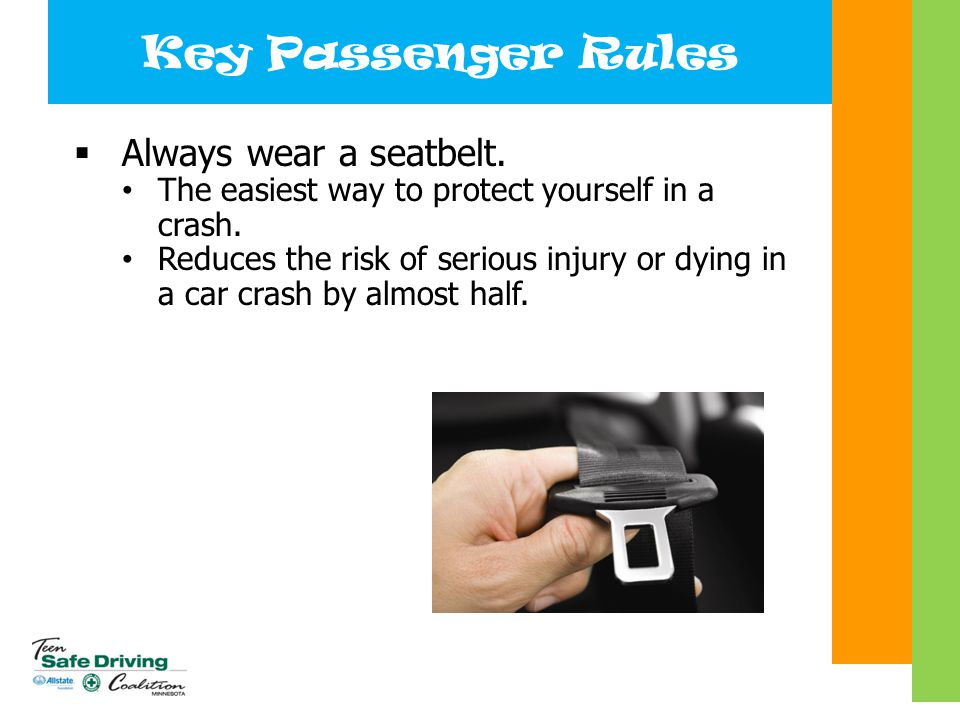 Key Passenger Rules  Always wear a seatbelt. The easiest way to protect yourself in a crash. Reduces the risk of serious injury or dying in a car cra