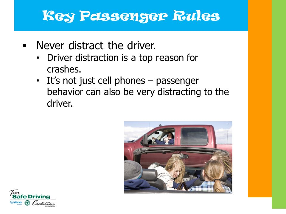 Key Passenger Rules  Never distract the driver. Driver distraction is a top reason for crashes. It's not just cell phones – passenger behavior can al