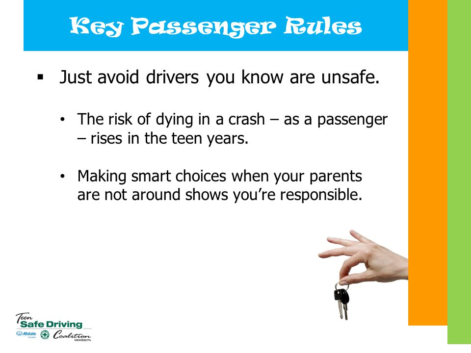 Key Passenger Rules  Just avoid drivers you know are unsafe. The risk of dying in a crash – as a passenger – rises in the teen years. Making smart ch