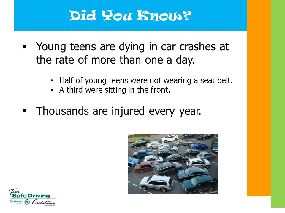 Did You Know?  Young teens are dying in car crashes at the rate of more than one a day. Half of young teens were not wearing a seat belt. A third wer