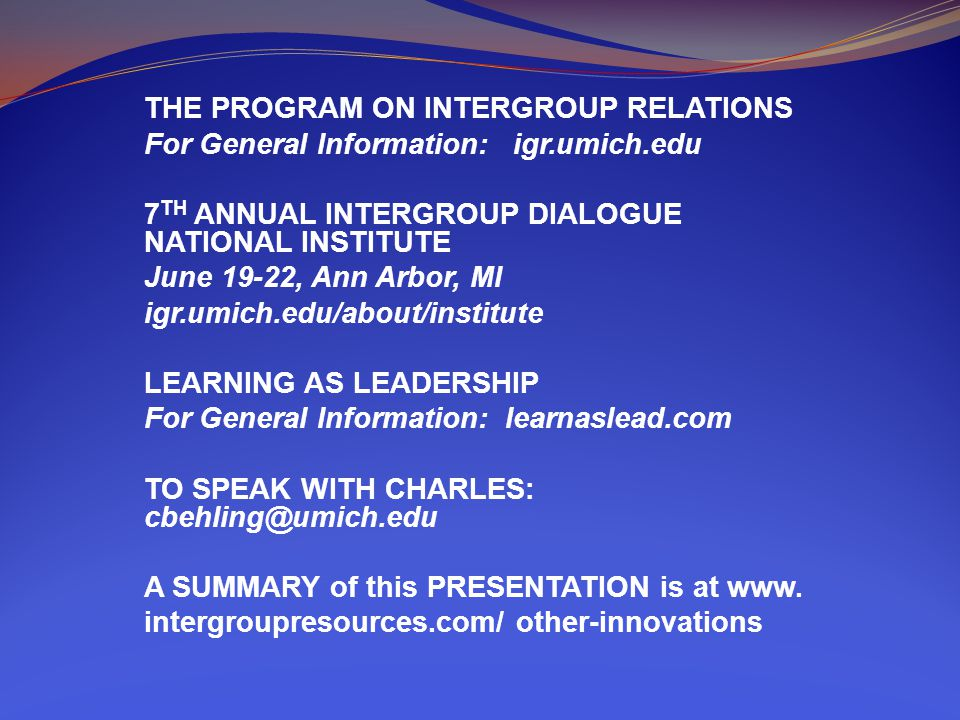 THE PROGRAM ON INTERGROUP RELATIONS For General Information: igr.umich.edu 7 TH ANNUAL INTERGROUP DIALOGUE NATIONAL INSTITUTE June 19-22, Ann Arbor, MI igr.umich.edu/about/institute LEARNING AS LEADERSHIP For General Information: learnaslead.com TO SPEAK WITH CHARLES: cbehling@umich.edu A SUMMARY of this PRESENTATION is at www.
