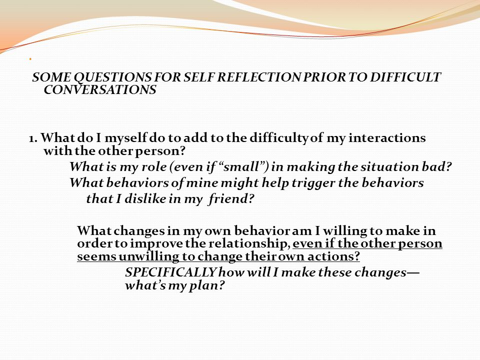 SOME QUESTIONS FOR SELF REFLECTION PRIOR TO DIFFICULT CONVERSATIONS 1.