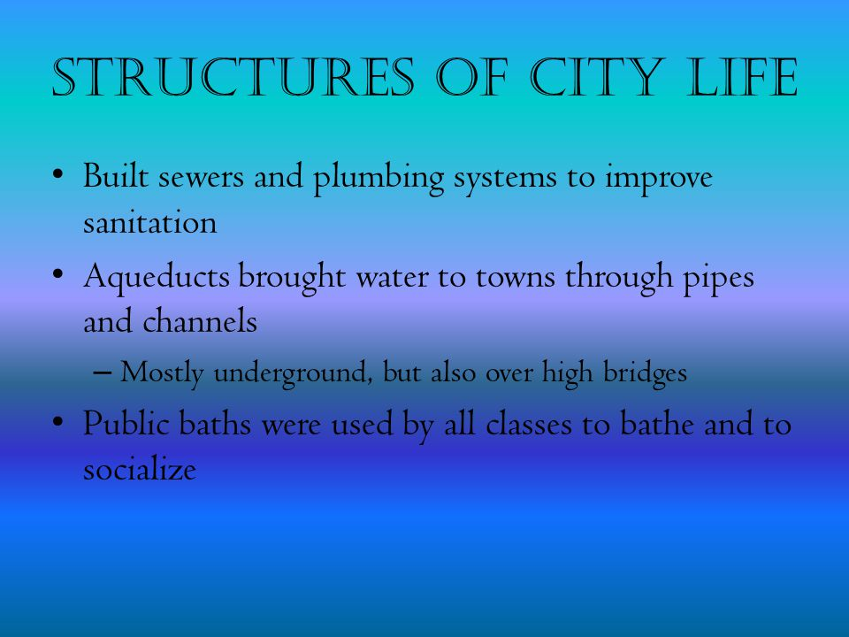 Structures of City Life Built sewers and plumbing systems to improve sanitation Aqueducts brought water to towns through pipes and channels – Mostly u