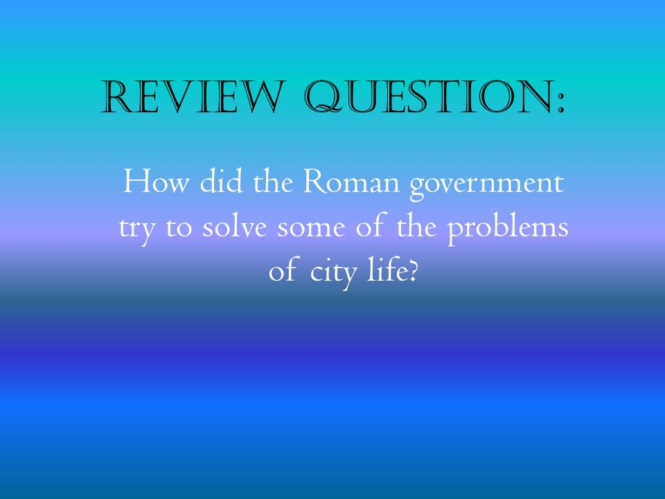 Review Question: How did the Roman government try to solve some of the problems of city life?