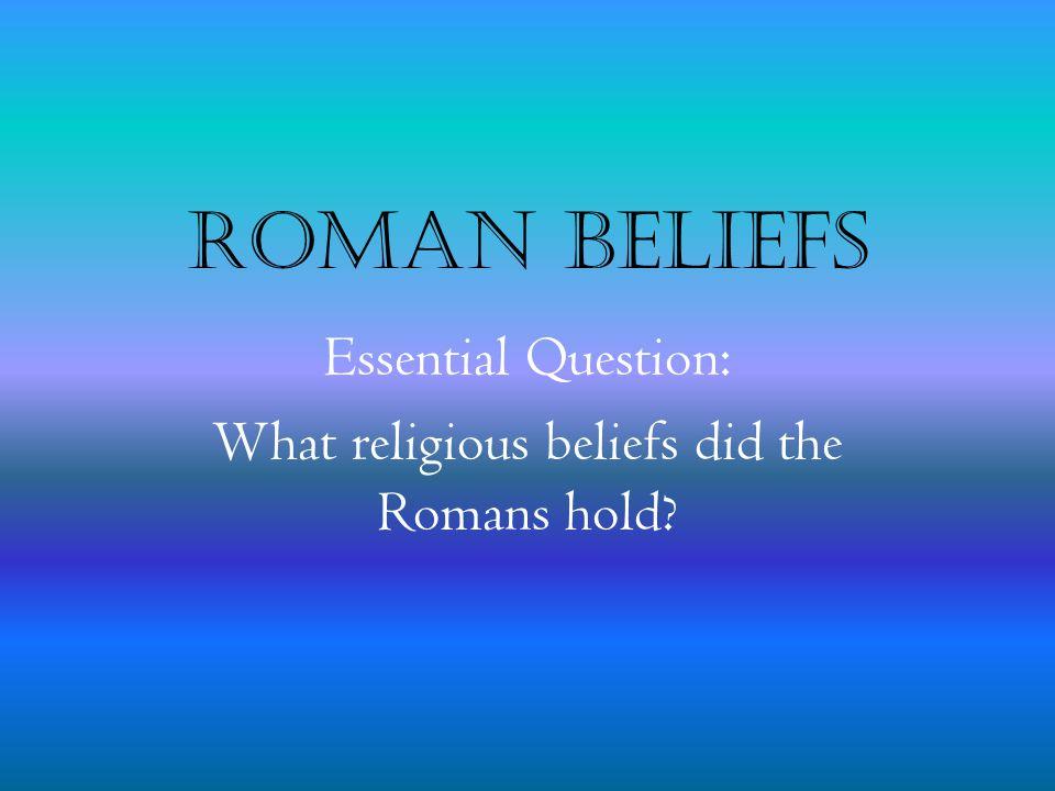 Roman Beliefs Essential Question: What religious beliefs did the Romans hold?