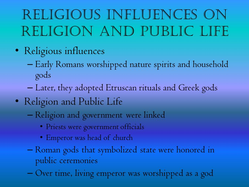 Religious Influences on Religion and Public Life Religious influences – Early Romans worshipped nature spirits and household gods – Later, they adopte
