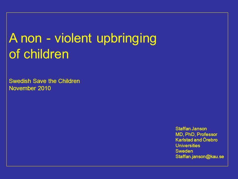 A non - violent upbringing of children Swedish Save the Children November 2010 Staffan Janson MD, PhD, Professor Karlstad and Örebro Universities Sweden Staffan.janson@kau.se