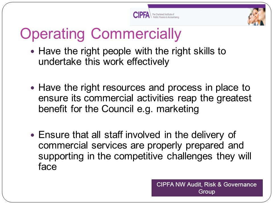 Operating Commercially Have the right people with the right skills to undertake this work effectively Have the right resources and process in place to ensure its commercial activities reap the greatest benefit for the Council e.g.