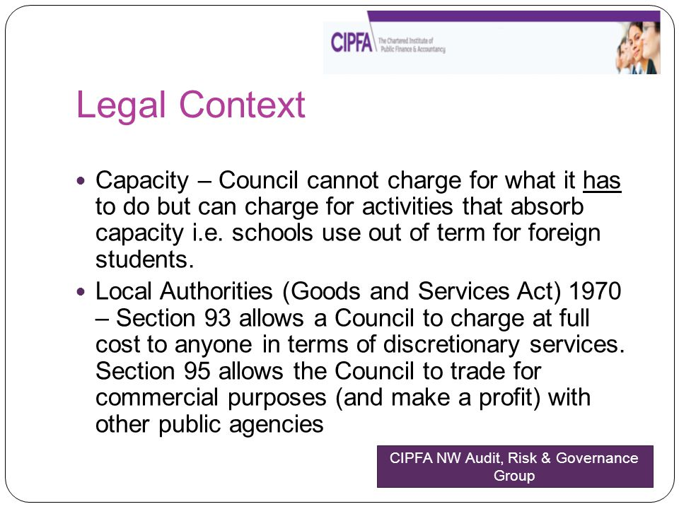 Legal Context Capacity – Council cannot charge for what it has to do but can charge for activities that absorb capacity i.e. schools use out of term f