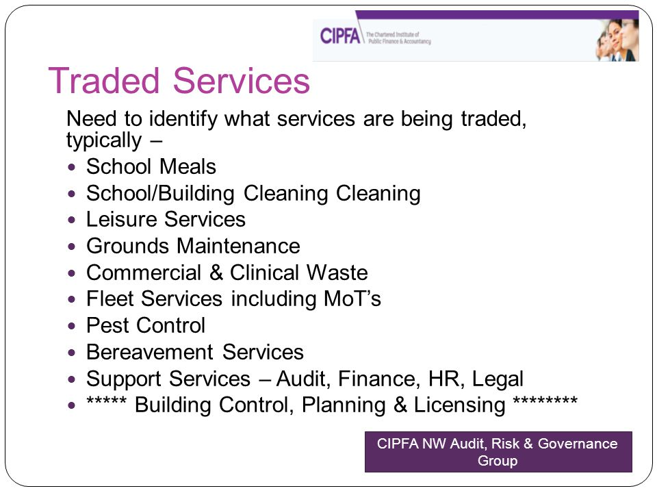 Traded Services Need to identify what services are being traded, typically – School Meals School/Building Cleaning Cleaning Leisure Services Grounds Maintenance Commercial & Clinical Waste Fleet Services including MoT's Pest Control Bereavement Services Support Services – Audit, Finance, HR, Legal ***** Building Control, Planning & Licensing ******** CIPFA NW Audit, Risk & Governance Group