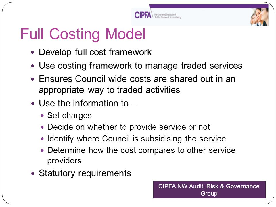 Full Costing Model Develop full cost framework Use costing framework to manage traded services Ensures Council wide costs are shared out in an appropriate way to traded activities Use the information to – Set charges Decide on whether to provide service or not Identify where Council is subsidising the service Determine how the cost compares to other service providers Statutory requirements CIPFA NW Audit, Risk & Governance Group