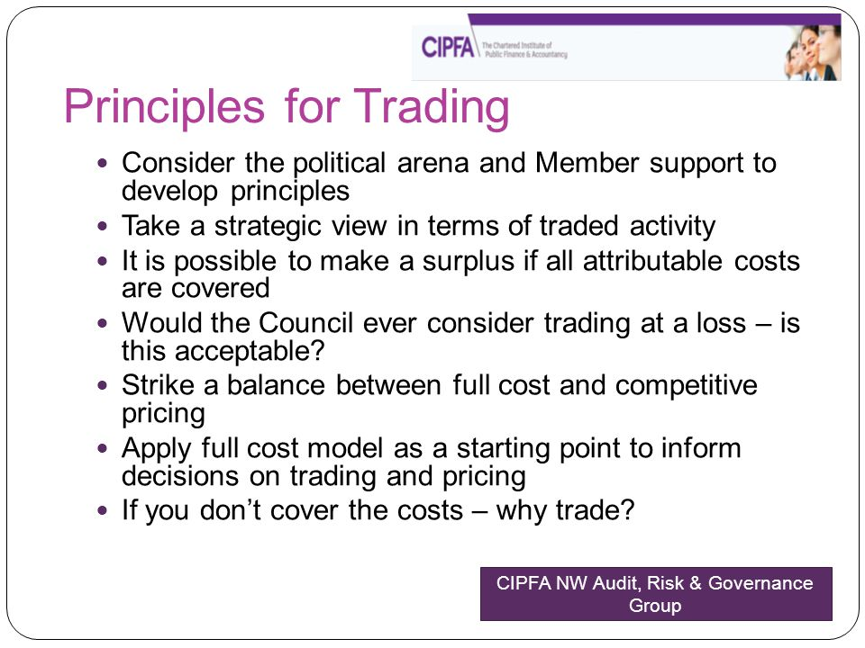 Principles for Trading Consider the political arena and Member support to develop principles Take a strategic view in terms of traded activity It is possible to make a surplus if all attributable costs are covered Would the Council ever consider trading at a loss – is this acceptable.