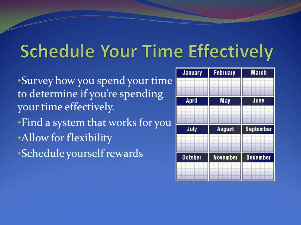 Schedule your time effectively. Set goals. Prioritize responsibilities.