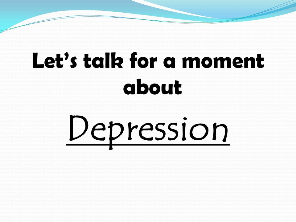 Let's talk for a moment about Depression